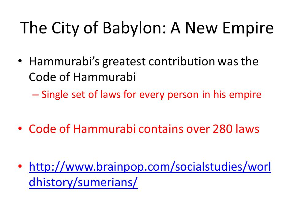 The City of Babylon: A New Empire Hammurabi's greatest contribution was the Code of Hammurabi – Single set of laws for every person in his empire Code of Hammurabi contains over 280 laws http://www.brainpop.com/socialstudies/worl dhistory/sumerians/ http://www.brainpop.com/socialstudies/worl dhistory/sumerians/