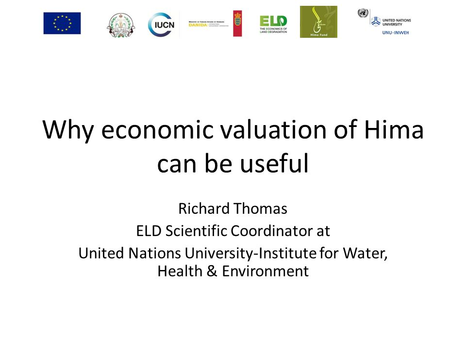 Why economic valuation of Hima can be useful Richard Thomas ELD Scientific Coordinator at United Nations University-Institute for Water, Health & Environment