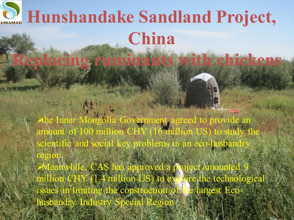 Hunshandake Sandland Project, China Replacing ruminants with chickens  the Inner Mongolia Government agreed to provide an amount of 100 million CHY (16 million US) to study the scientific and social key problems in an eco-husbandry region  Meanwhile, CAS has approved a project amounted 9 million CHY (1.4 million US) to explore the technological issues in limiting the construction of the largest Eco- husbandry Industry Special Region