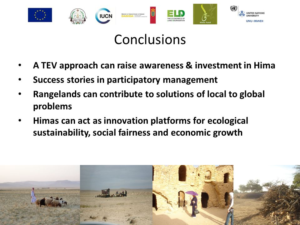 Conclusions A TEV approach can raise awareness & investment in Hima Success stories in participatory management Rangelands can contribute to solutions of local to global problems Himas can act as innovation platforms for ecological sustainability, social fairness and economic growth