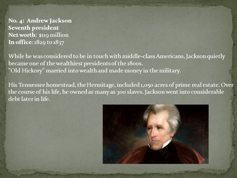 No. 4: Andrew Jackson Seventh president Net worth: $119 million In office: 1829 to 1837 While he was considered to be in touch with middle-class Ameri