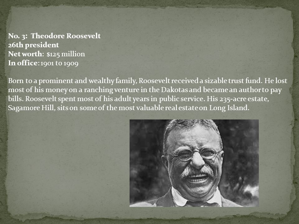 No. 3: Theodore Roosevelt 26th president Net worth: $125 million In office: 1901 to 1909 Born to a prominent and wealthy family, Roosevelt received a