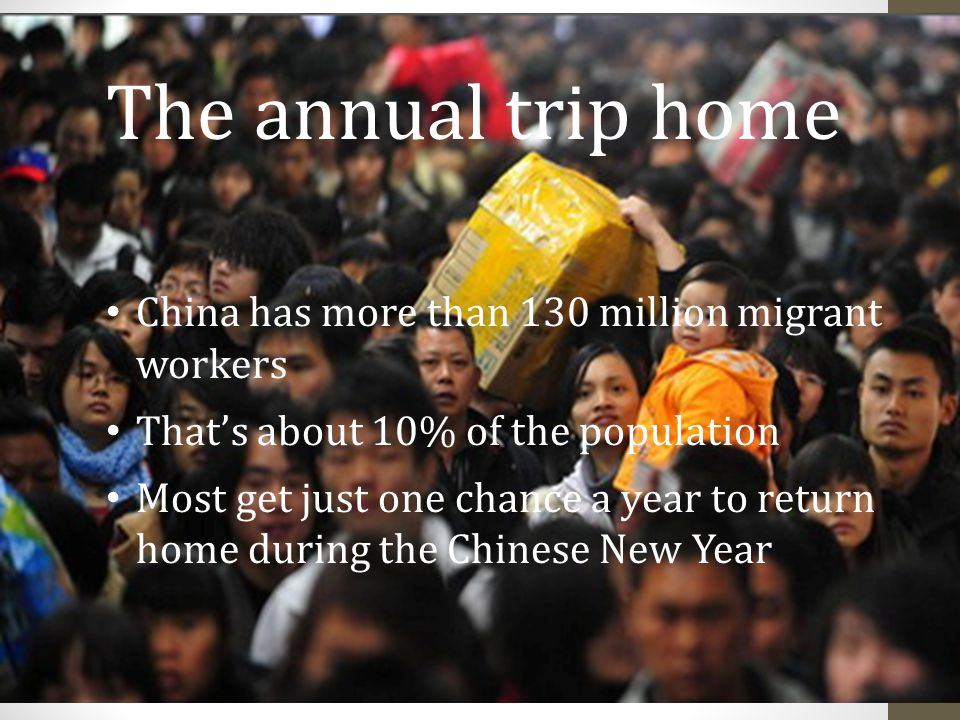 The annual trip home China has more than 130 million migrant workers That's about 10% of the population Most get just one chance a year to return home during the Chinese New Year