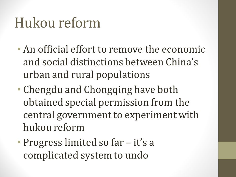 Hukou reform An official effort to remove the economic and social distinctions between China's urban and rural populations Chengdu and Chongqing have both obtained special permission from the central government to experiment with hukou reform Progress limited so far – it's a complicated system to undo
