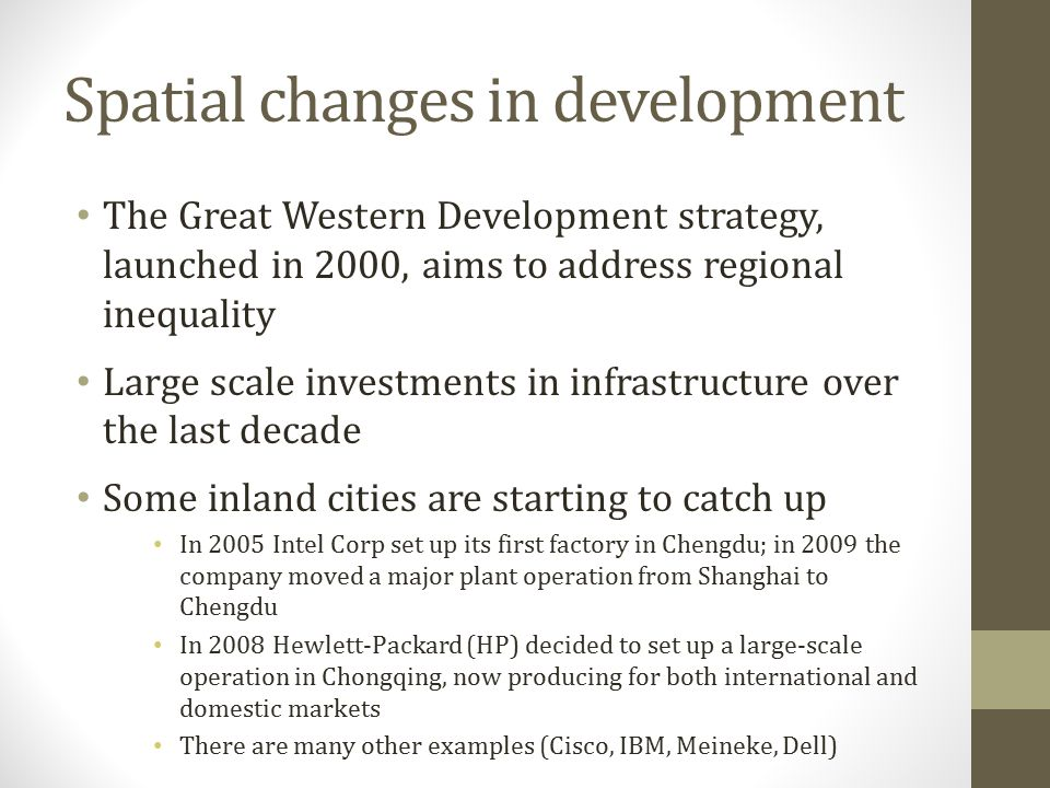 Spatial changes in development The Great Western Development strategy, launched in 2000, aims to address regional inequality Large scale investments in infrastructure over the last decade Some inland cities are starting to catch up In 2005 Intel Corp set up its first factory in Chengdu; in 2009 the company moved a major plant operation from Shanghai to Chengdu In 2008 Hewlett-Packard (HP) decided to set up a large-scale operation in Chongqing, now producing for both international and domestic markets There are many other examples (Cisco, IBM, Meineke, Dell)