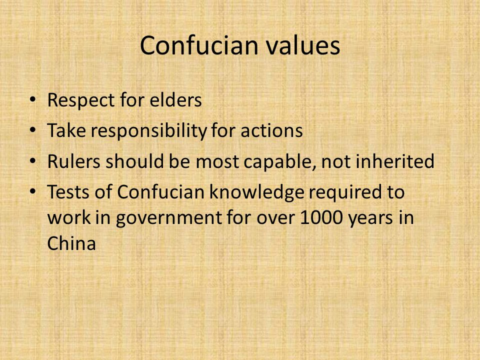 Confucian values Respect for elders Take responsibility for actions Rulers should be most capable, not inherited Tests of Confucian knowledge required to work in government for over 1000 years in China