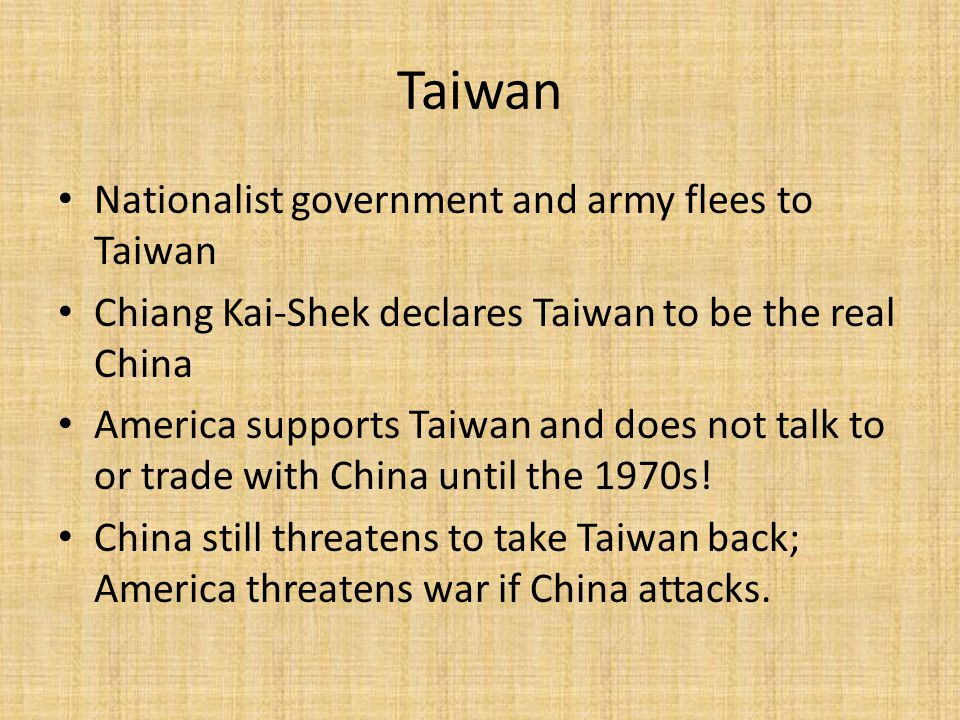 Taiwan Nationalist government and army flees to Taiwan Chiang Kai-Shek declares Taiwan to be the real China America supports Taiwan and does not talk to or trade with China until the 1970s.