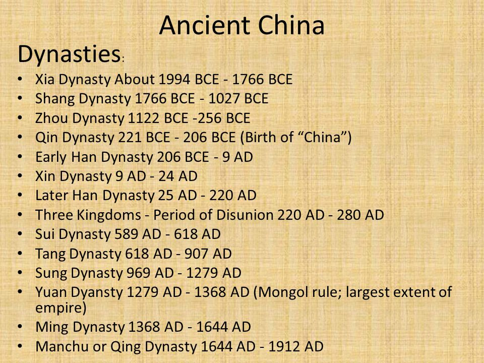 Ancient China Dynasties : Xia Dynasty About 1994 BCE - 1766 BCE Shang Dynasty 1766 BCE - 1027 BCE Zhou Dynasty 1122 BCE -256 BCE Qin Dynasty 221 BCE - 206 BCE (Birth of China ) Early Han Dynasty 206 BCE - 9 AD Xin Dynasty 9 AD - 24 AD Later Han Dynasty 25 AD - 220 AD Three Kingdoms - Period of Disunion 220 AD - 280 AD Sui Dynasty 589 AD - 618 AD Tang Dynasty 618 AD - 907 AD Sung Dynasty 969 AD - 1279 AD Yuan Dyansty 1279 AD - 1368 AD (Mongol rule; largest extent of empire) Ming Dynasty 1368 AD - 1644 AD Manchu or Qing Dynasty 1644 AD - 1912 AD