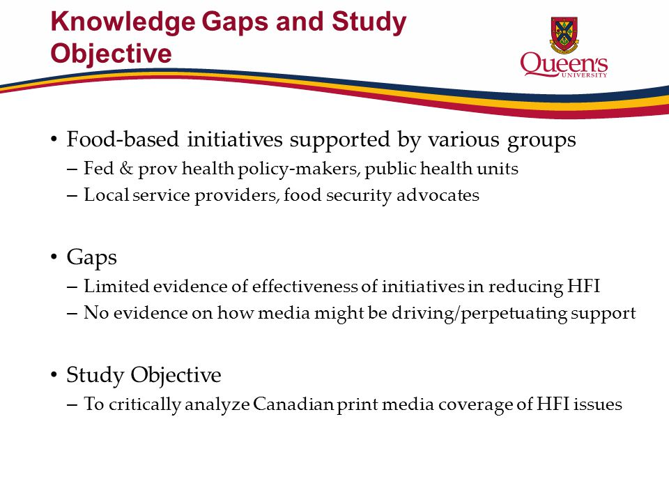 Knowledge Gaps and Study Objective Food-based initiatives supported by various groups – Fed & prov health policy-makers, public health units – Local service providers, food security advocates Gaps – Limited evidence of effectiveness of initiatives in reducing HFI – No evidence on how media might be driving/perpetuating support Study Objective – To critically analyze Canadian print media coverage of HFI issues