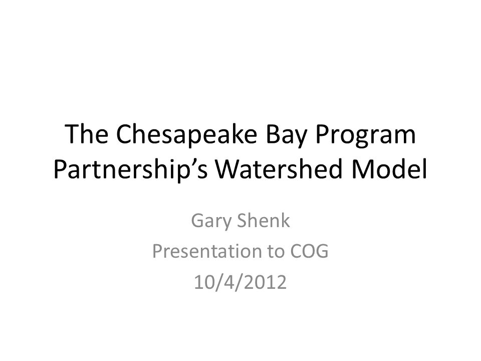 The Chesapeake Bay Program Partnership's Watershed Model Gary Shenk Presentation to COG 10/4/2012