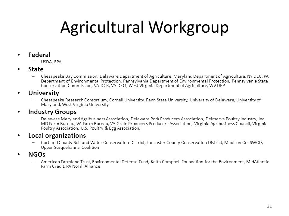 21 Agricultural Workgroup Federal – USDA, EPA State – Chesapeake Bay Commission, Delaware Department of Agriculture, Maryland Department of Agriculture, NY DEC, PA Department of Environmental Protection, Pennsylvania Department of Environmental Protection, Pennsylvania State Conservation Commission, VA DCR, VA DEQ, West Virginia Department of Agriculture, WV DEP University – Chesapeake Research Consortium, Cornell University, Penn State University, University of Delaware, University of Maryland, West Virginia University Industry Groups – Delaware Maryland Agribusiness Association, Delaware Pork Producers Association, Delmarva Poultry Industry, Inc., MD Farm Bureau, VA Farm Bureau, VA Grain Producers Producers Association, Virginia Agribusiness Council, Virginia Poultry Association, U.S.