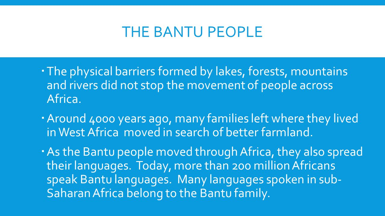THE BANTU PEOPLE  The physical barriers formed by lakes, forests, mountains and rivers did not stop the movement of people across Africa.  Around 40