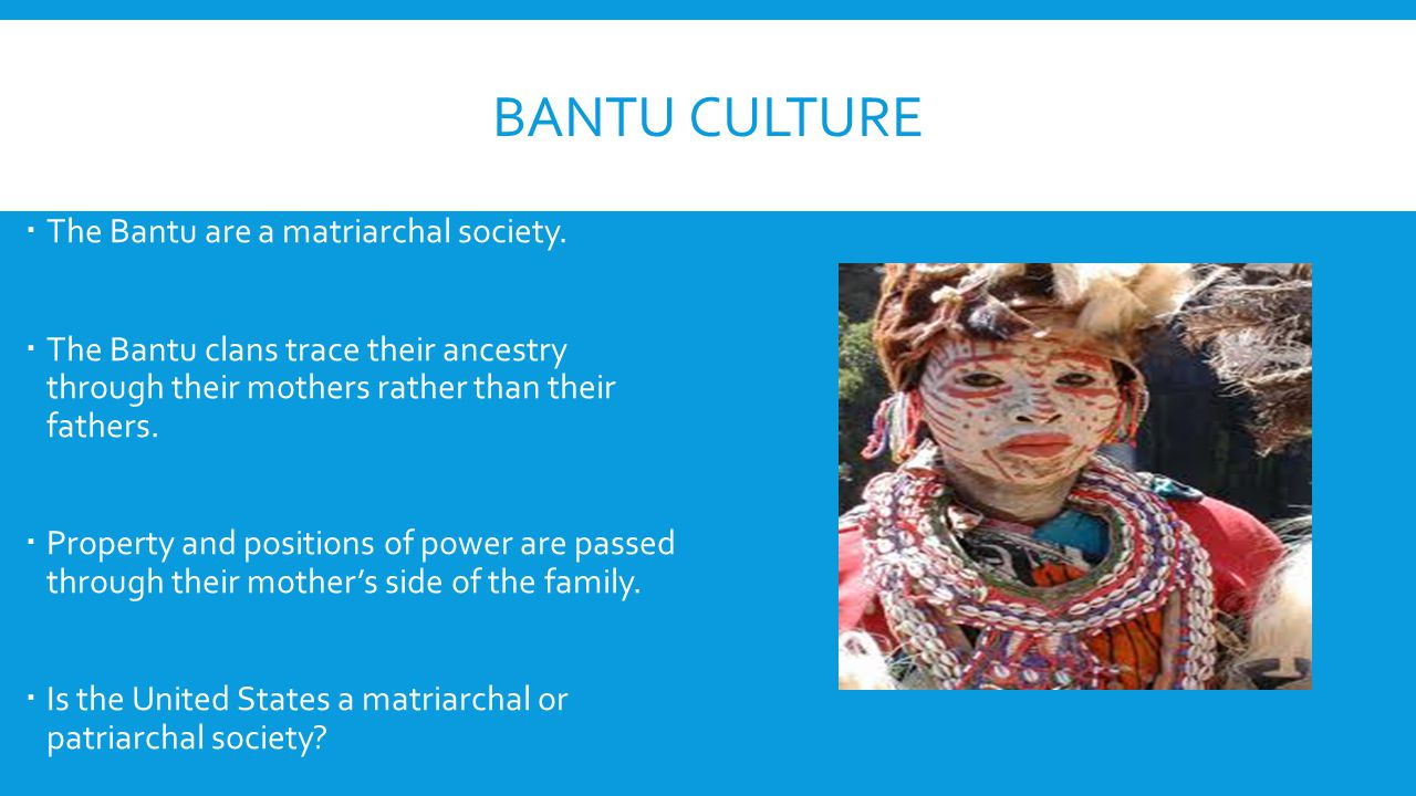 BANTU CULTURE  The Bantu are a matriarchal society.  The Bantu clans trace their ancestry through their mothers rather than their fathers.  Propert