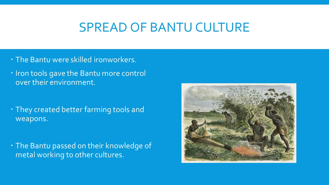 SPREAD OF BANTU CULTURE  The Bantu were skilled ironworkers.  Iron tools gave the Bantu more control over their environment.  They created better f