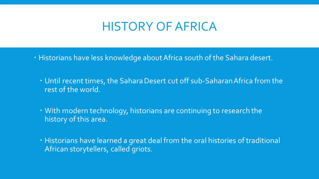 HISTORY OF AFRICA  Historians have less knowledge about Africa south of the Sahara desert.  Until recent times, the Sahara Desert cut off sub-Sahara