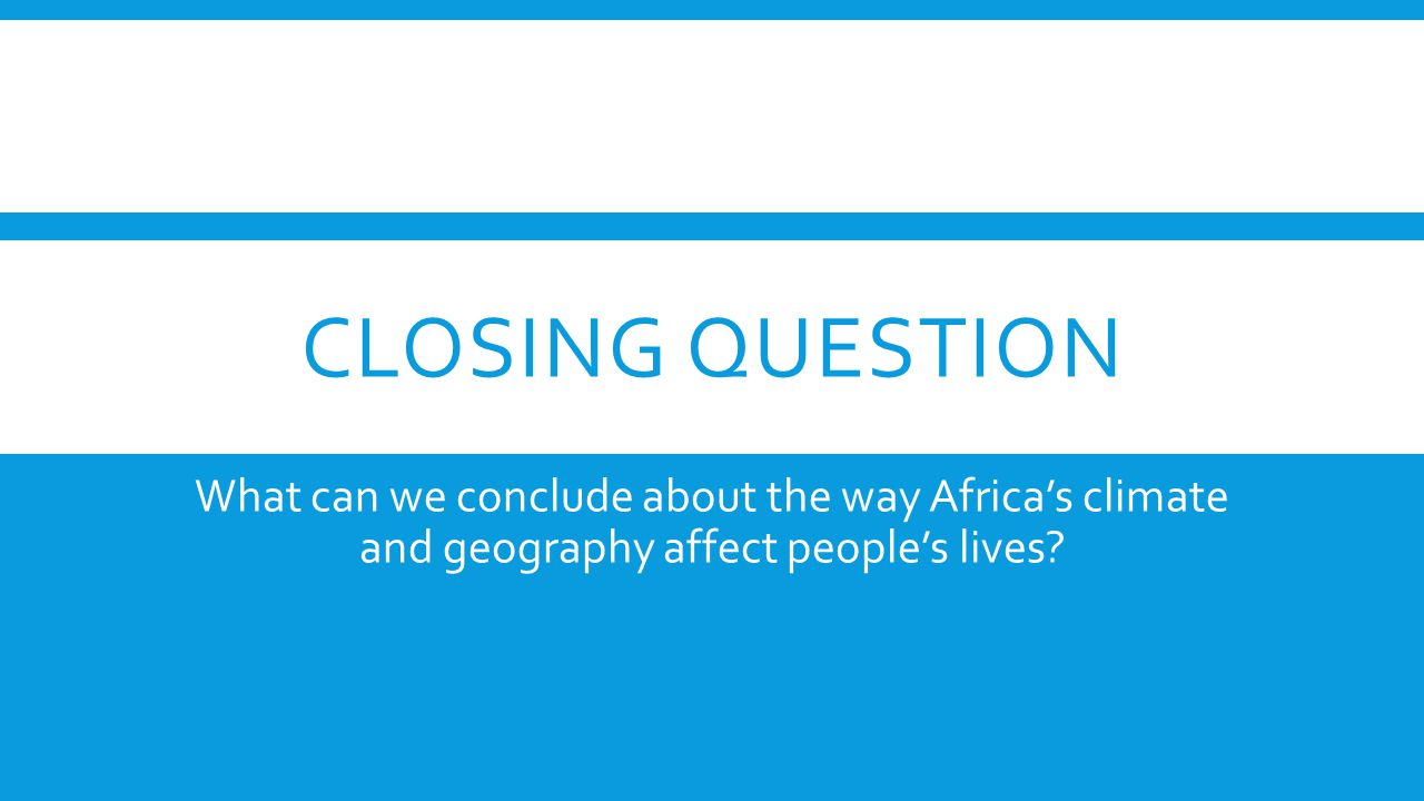 CLOSING QUESTION What can we conclude about the way Africa's climate and geography affect people's lives?