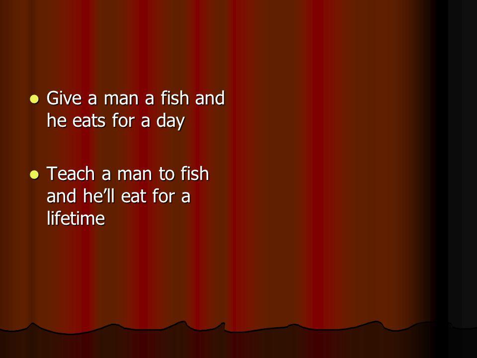 Give a man a fish and he eats for a day Give a man a fish and he eats for a day Teach a man to fish and he'll eat for a lifetime Teach a man to fish and he'll eat for a lifetime