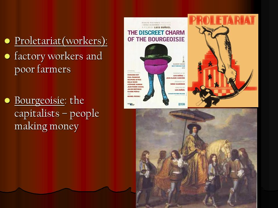 Proletariat(workers): Proletariat(workers): factory workers and poor farmers factory workers and poor farmers Bourgeoisie: the capitalists – people making money Bourgeoisie: the capitalists – people making money