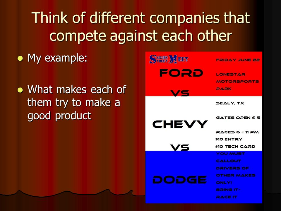 Think of different companies that compete against each other My example: My example: What makes each of them try to make a good product What makes each of them try to make a good product
