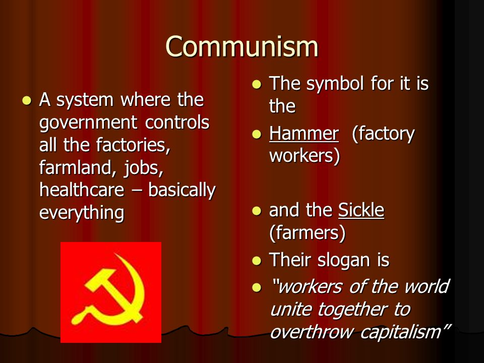 Communism A system where the government controls all the factories, farmland, jobs, healthcare – basically everything A system where the government controls all the factories, farmland, jobs, healthcare – basically everything The symbol for it is the The symbol for it is the Hammer (factory workers) Hammer (factory workers) and the Sickle (farmers) and the Sickle (farmers) Their slogan is Their slogan is workers of the world unite together to overthrow capitalism workers of the world unite together to overthrow capitalism