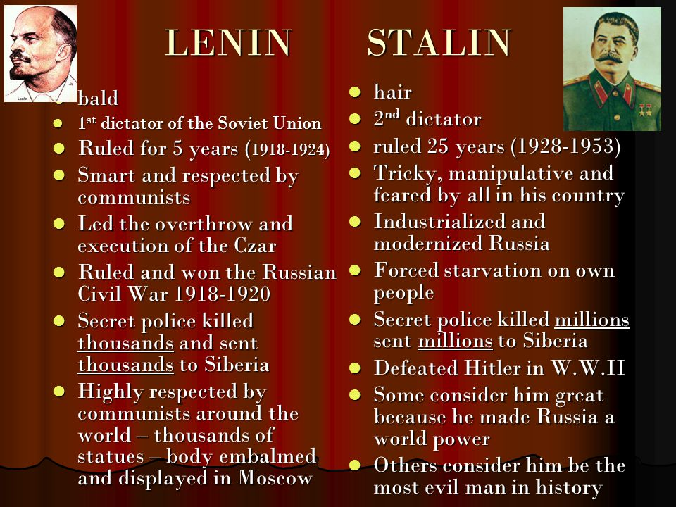 LENINSTALIN bald bald 1 st dictator of the Soviet Union 1 st dictator of the Soviet Union Ruled for 5 years ( 1918-1924) Ruled for 5 years ( 1918-1924) Smart and respected by communists Smart and respected by communists Led the overthrow and execution of the Czar Led the overthrow and execution of the Czar Ruled and won the Russian Civil War 1918-1920 Ruled and won the Russian Civil War 1918-1920 Secret police killed thousands and sent thousands to Siberia Secret police killed thousands and sent thousands to Siberia Highly respected by communists around the world – thousands of statues – body embalmed and displayed in Moscow Highly respected by communists around the world – thousands of statues – body embalmed and displayed in Moscow hair hair 2 nd dictator 2 nd dictator ruled 25 years (1928-1953) ruled 25 years (1928-1953) Tricky, manipulative and feared by all in his country Tricky, manipulative and feared by all in his country Industrialized and modernized Russia Industrialized and modernized Russia Forced starvation on own people Forced starvation on own people Secret police killed millions sent millions to Siberia Secret police killed millions sent millions to Siberia Defeated Hitler in W.W.II Defeated Hitler in W.W.II Some consider him great because he made Russia a world power Some consider him great because he made Russia a world power Others consider him be the most evil man in history Others consider him be the most evil man in history