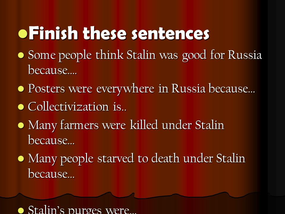 Finish these sentences Finish these sentences Some people think Stalin was good for Russia because….