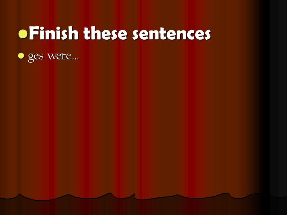 Finish these sentences Finish these sentences ges were… ges were…