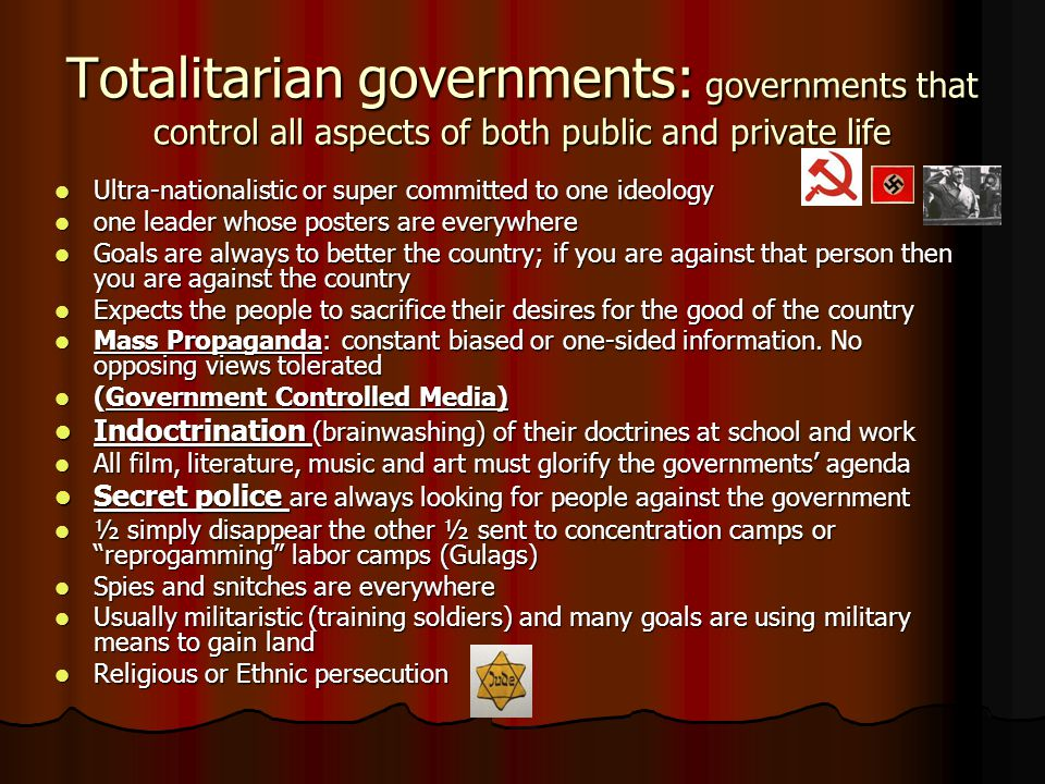 Totalitarian governments: governments that control all aspects of both public and private life Ultra-nationalistic or super committed to one ideology Ultra-nationalistic or super committed to one ideology one leader whose posters are everywhere one leader whose posters are everywhere Goals are always to better the country; if you are against that person then you are against the country Goals are always to better the country; if you are against that person then you are against the country Expects the people to sacrifice their desires for the good of the country Expects the people to sacrifice their desires for the good of the country Mass Propaganda: constant biased or one-sided information.