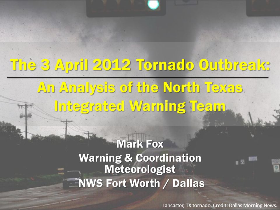 The 3 April 2012 Tornado Outbreak: An Analysis of the North Texas Integrated Warning Team Mark Fox Warning & Coordination Meteorologist NWS Fort Worth / Dallas NWS Fort Worth / Dallas Lancaster, TX tornado.