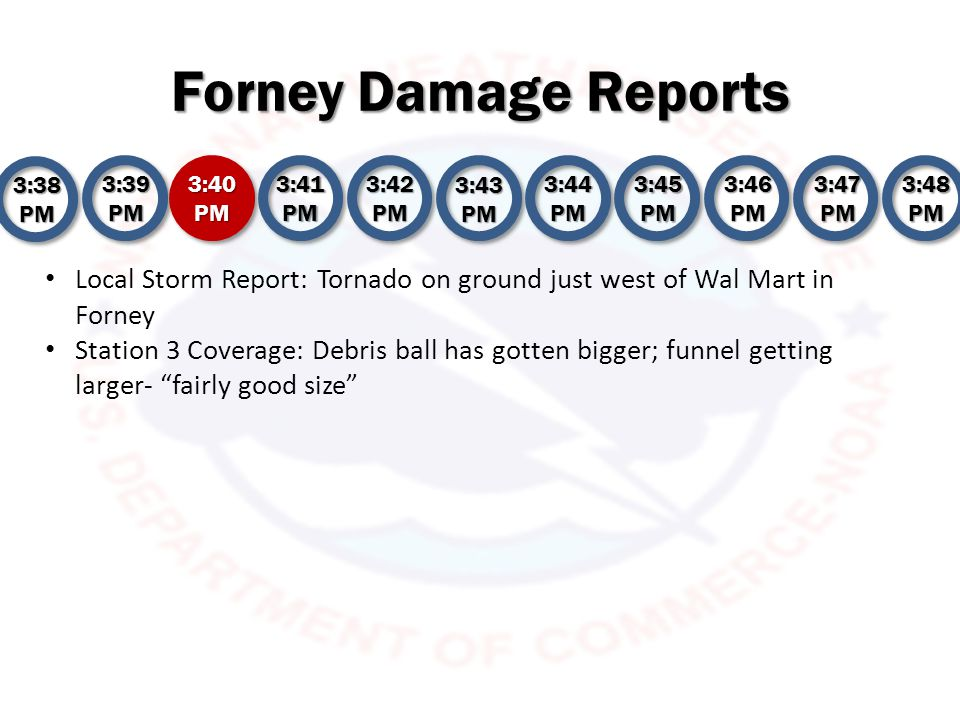 Forney Damage Reports 3:38 PM 3:39 PM 3:40 PM 3:41 PM 3:42 PM 3:43 PM 3:44 PM 3:45 PM 3:46 PM 3:47 PM 3:48 PM Local Storm Report: Tornado on ground just west of Wal Mart in Forney Station 3 Coverage: Debris ball has gotten bigger; funnel getting larger- fairly good size