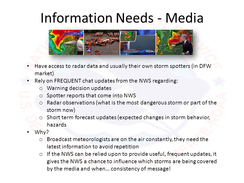 Information Needs - Media Have access to radar data and usually their own storm spotters (in DFW market) Rely on FREQUENT chat updates from the NWS regarding: o Warning decision updates o Spotter reports that come into NWS o Radar observations (what is the most dangerous storm or part of the storm now) o Short term forecast updates (expected changes in storm behavior, hazards Why.
