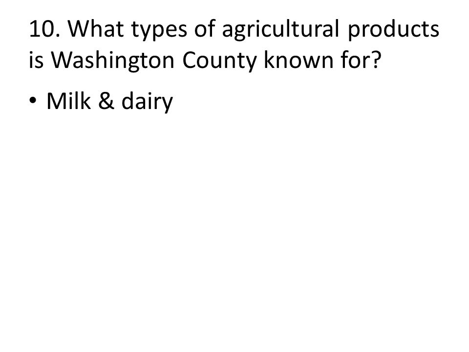 10. What types of agricultural products is Washington County known for Milk & dairy