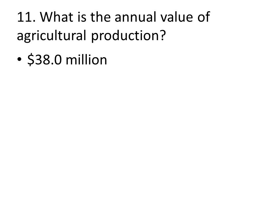 11. What is the annual value of agricultural production $38.0 million