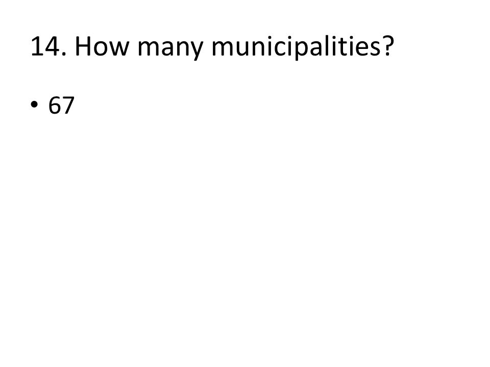 14. How many municipalities 67