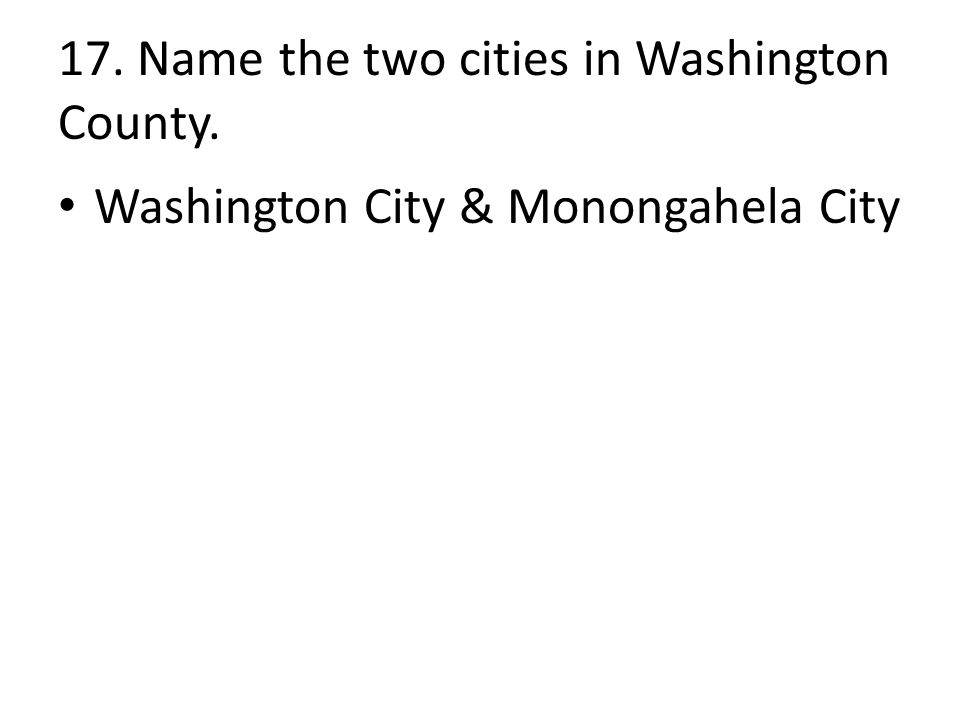 17. Name the two cities in Washington County. Washington City & Monongahela City