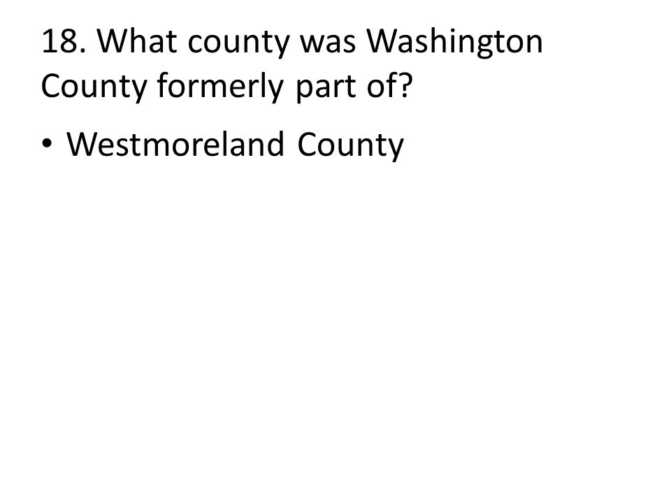 18. What county was Washington County formerly part of Westmoreland County
