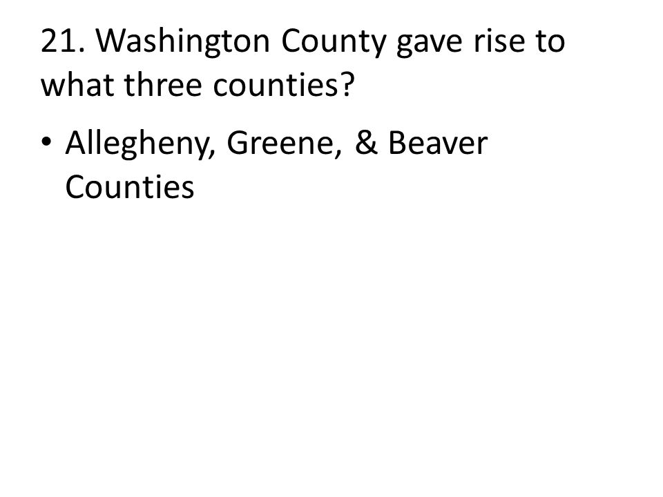 21. Washington County gave rise to what three counties Allegheny, Greene, & Beaver Counties