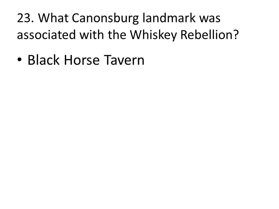 23. What Canonsburg landmark was associated with the Whiskey Rebellion Black Horse Tavern
