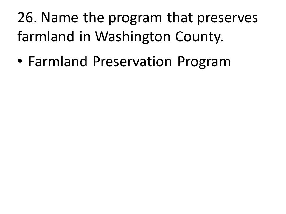 26. Name the program that preserves farmland in Washington County. Farmland Preservation Program