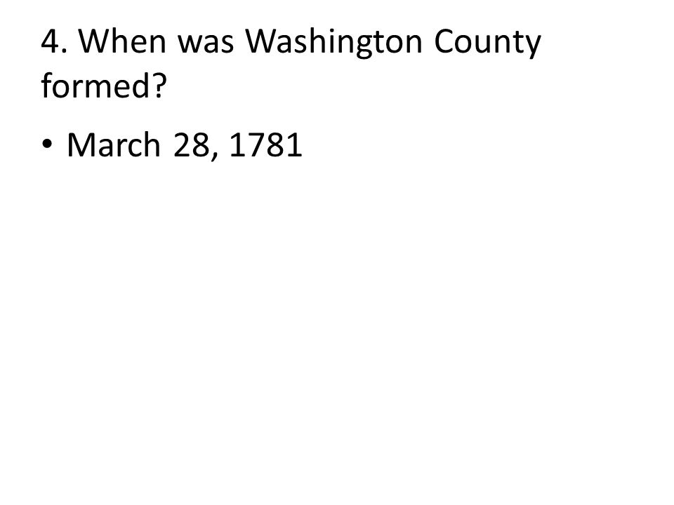 4. When was Washington County formed March 28, 1781