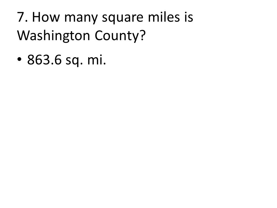 7. How many square miles is Washington County 863.6 sq. mi.
