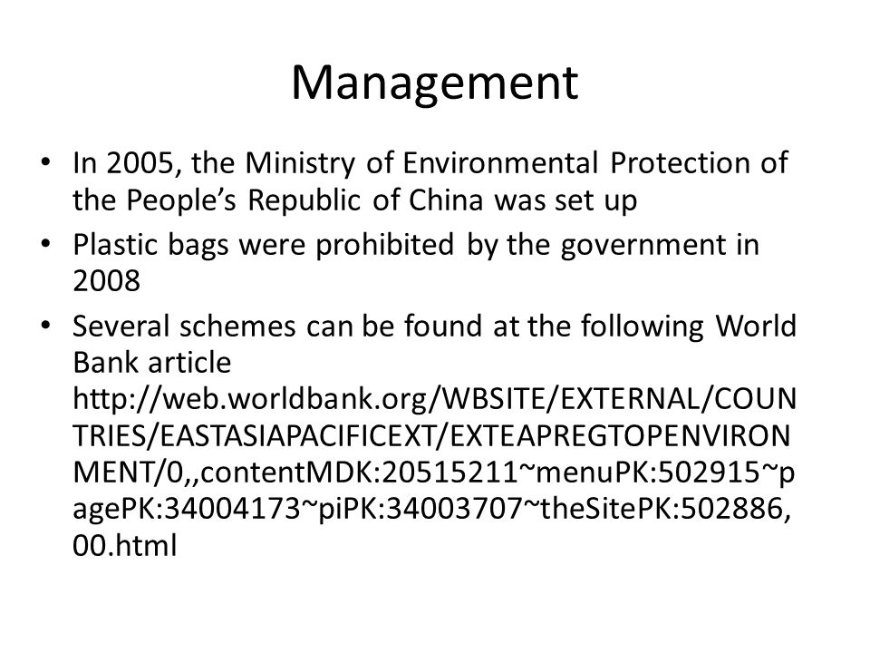 Management In 2005, the Ministry of Environmental Protection of the People's Republic of China was set up Plastic bags were prohibited by the government in 2008 Several schemes can be found at the following World Bank article http://web.worldbank.org/WBSITE/EXTERNAL/COUN TRIES/EASTASIAPACIFICEXT/EXTEAPREGTOPENVIRON MENT/0,,contentMDK:20515211~menuPK:502915~p agePK:34004173~piPK:34003707~theSitePK:502886, 00.html