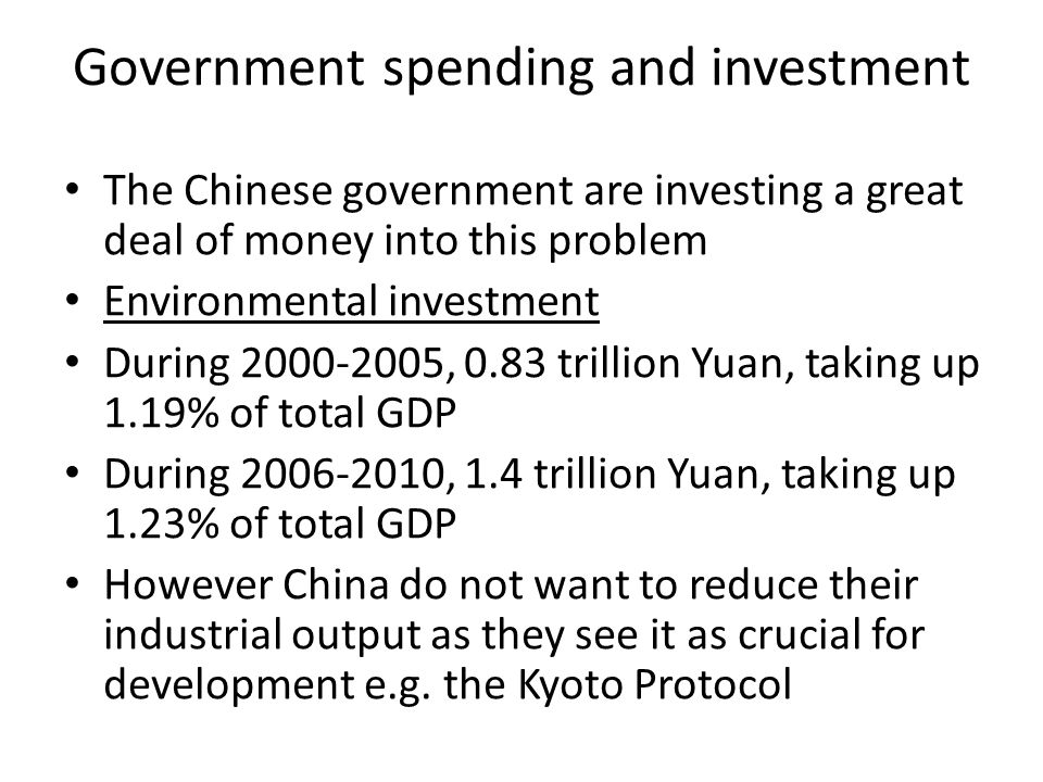 Government spending and investment The Chinese government are investing a great deal of money into this problem Environmental investment During 2000-2005, 0.83 trillion Yuan, taking up 1.19% of total GDP During 2006-2010, 1.4 trillion Yuan, taking up 1.23% of total GDP However China do not want to reduce their industrial output as they see it as crucial for development e.g.