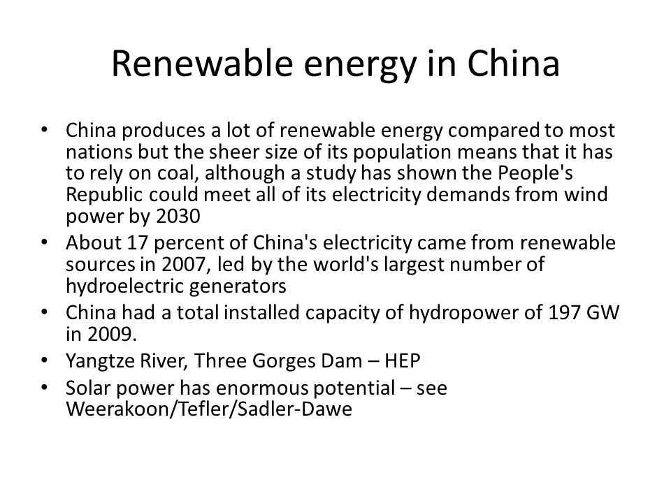 Renewable energy in China China produces a lot of renewable energy compared to most nations but the sheer size of its population means that it has to rely on coal, although a study has shown the People s Republic could meet all of its electricity demands from wind power by 2030 About 17 percent of China s electricity came from renewable sources in 2007, led by the world s largest number of hydroelectric generators China had a total installed capacity of hydropower of 197 GW in 2009.
