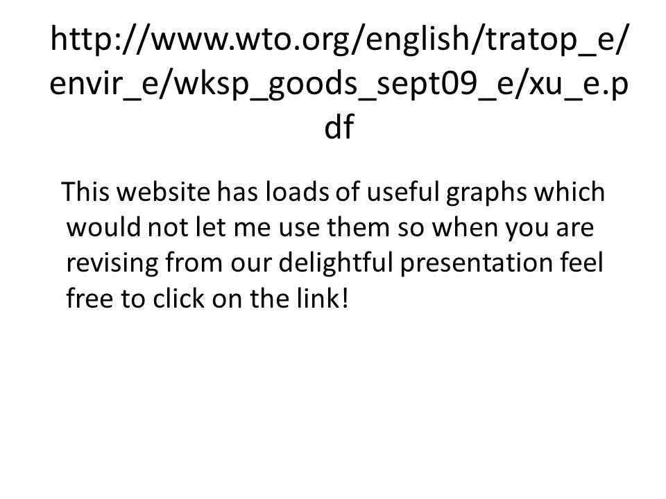 http://www.wto.org/english/tratop_e/ envir_e/wksp_goods_sept09_e/xu_e.p df This website has loads of useful graphs which would not let me use them so when you are revising from our delightful presentation feel free to click on the link!