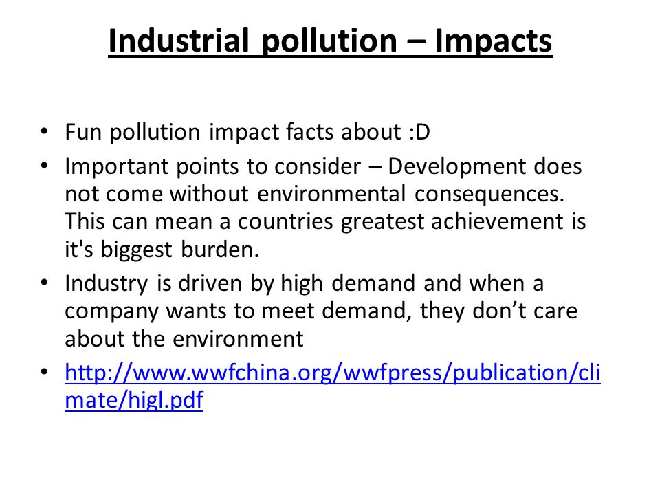 Industrial pollution – Impacts Fun pollution impact facts about :D Important points to consider – Development does not come without environmental consequences.