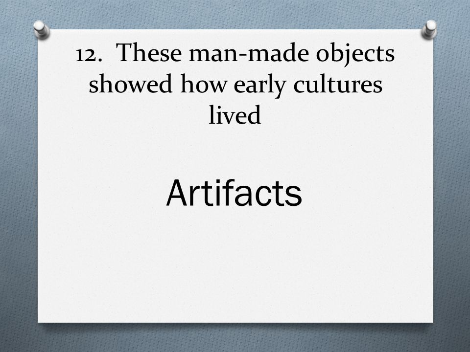 12. These man-made objects showed how early cultures lived Artifacts