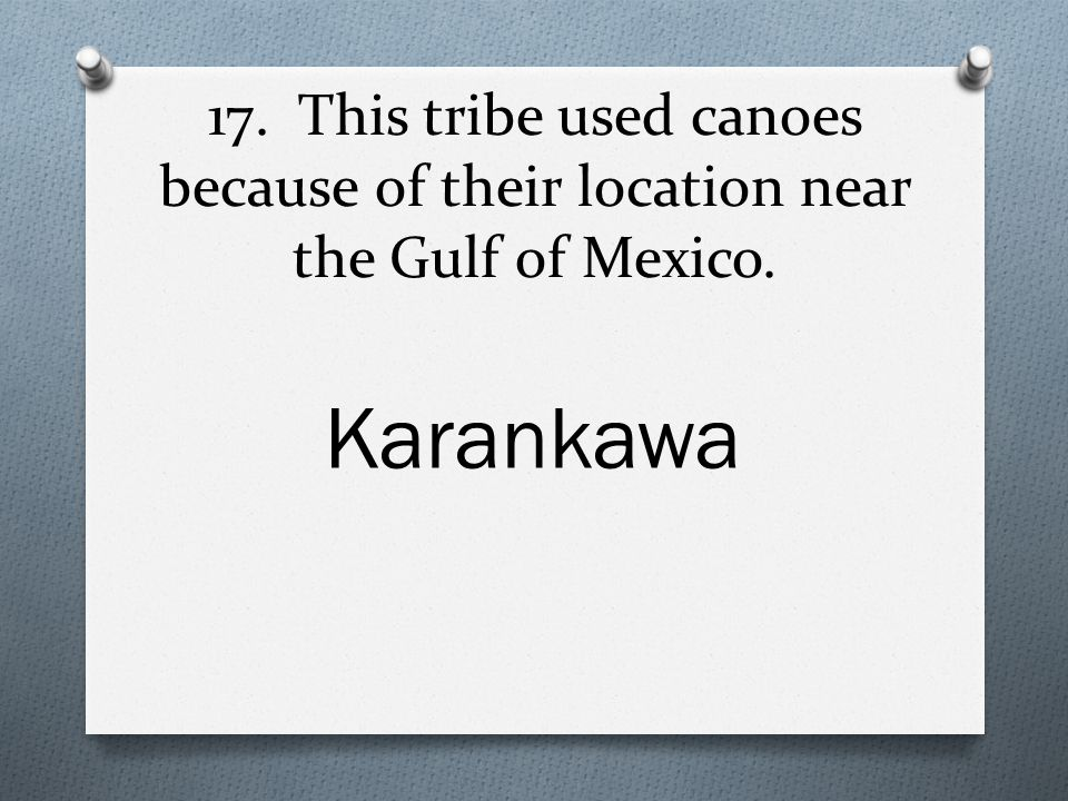 17. This tribe used canoes because of their location near the Gulf of Mexico. Karankawa