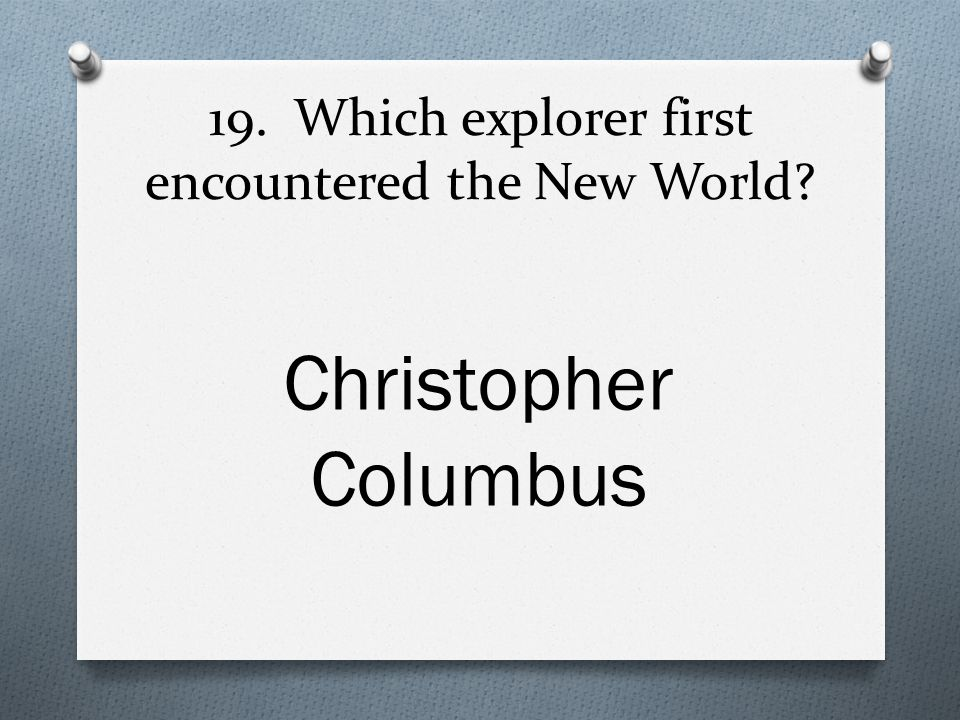19. Which explorer first encountered the New World Christopher Columbus