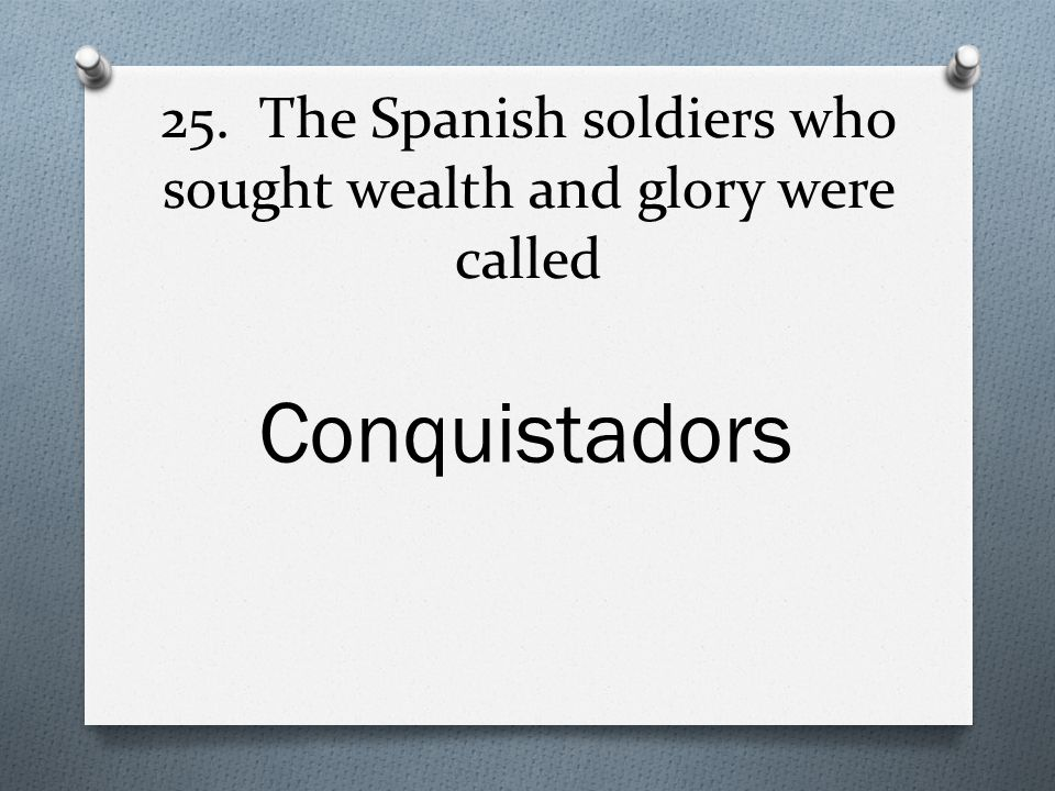 25. The Spanish soldiers who sought wealth and glory were called Conquistadors